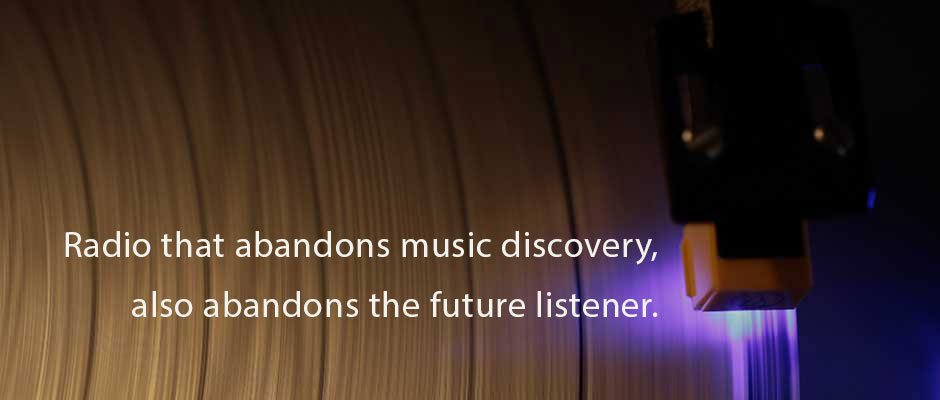 Radio that abandons music discovery, also abandons the future listener.