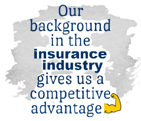 Our background in the insurance industry gives us a competitive advantage that works for you