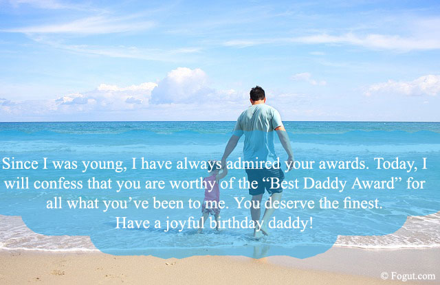 "since I was young, I have always admired your awards. Today, I will confess that you are worthy of the ""Best Daddy Award"" for all what you've been to me. You deserve the finest. Have a joyful birthday daddy!"