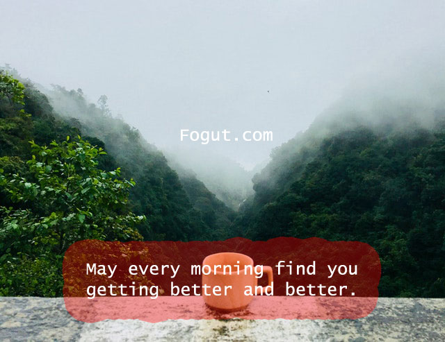 May every morning find you getting better and better.