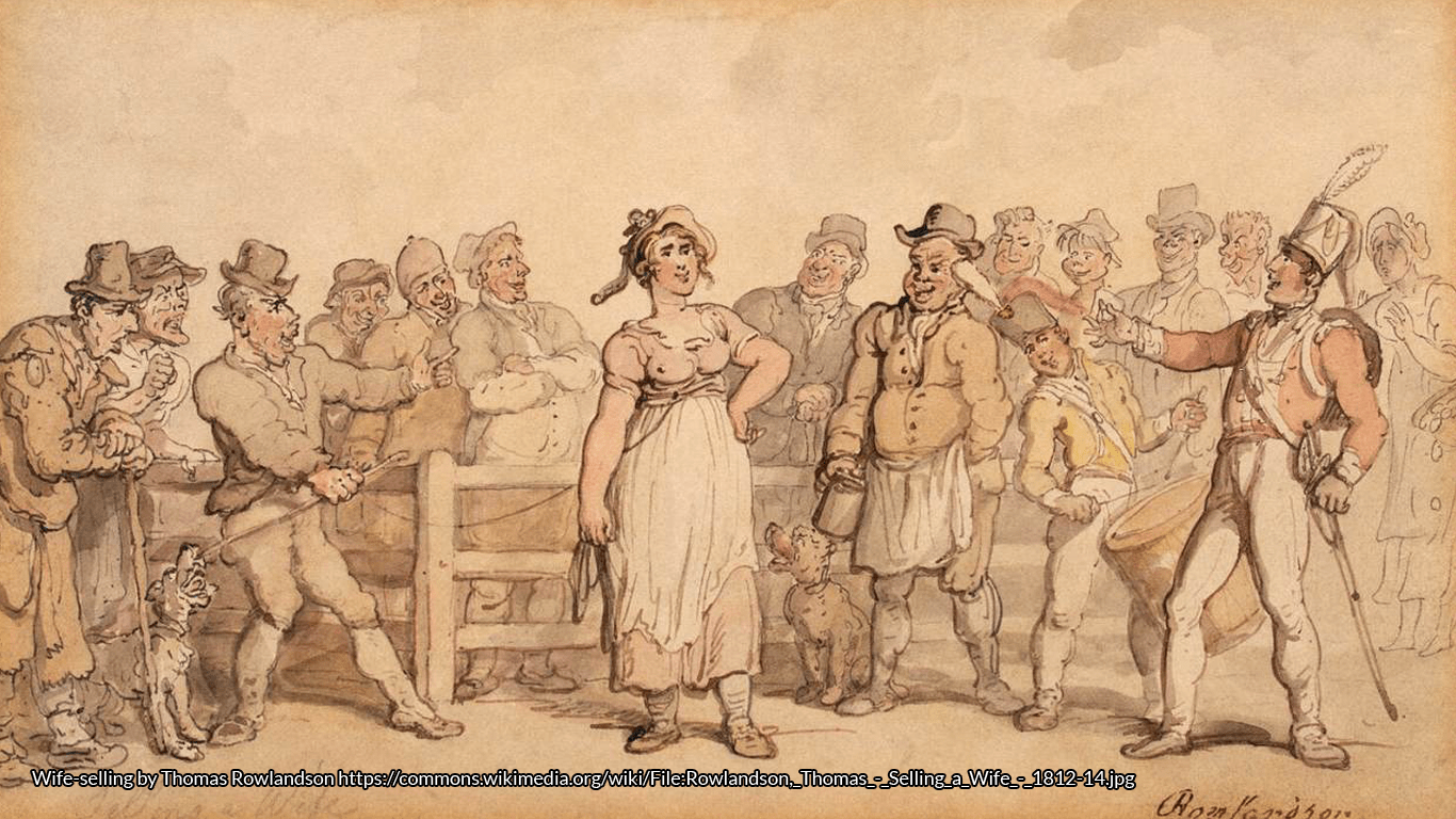 The sale of a wife in a pencil and watercolour 19th century sketch by Thomas Rowlandson, where everyone looks astonishingly cheerful. Perhaps the wife likes the look of the smart regimentals. https://commons.wikimedia.org/wiki/File:Rowlandson,_Thomas_-_Selling_a_Wife_-_1812-14.jpg