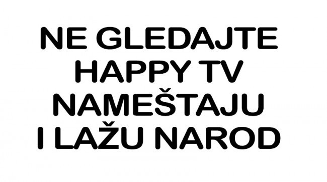Ne gledajte Happy TV, lazu i namesteju sve