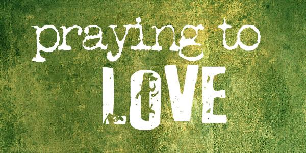 praying to love
