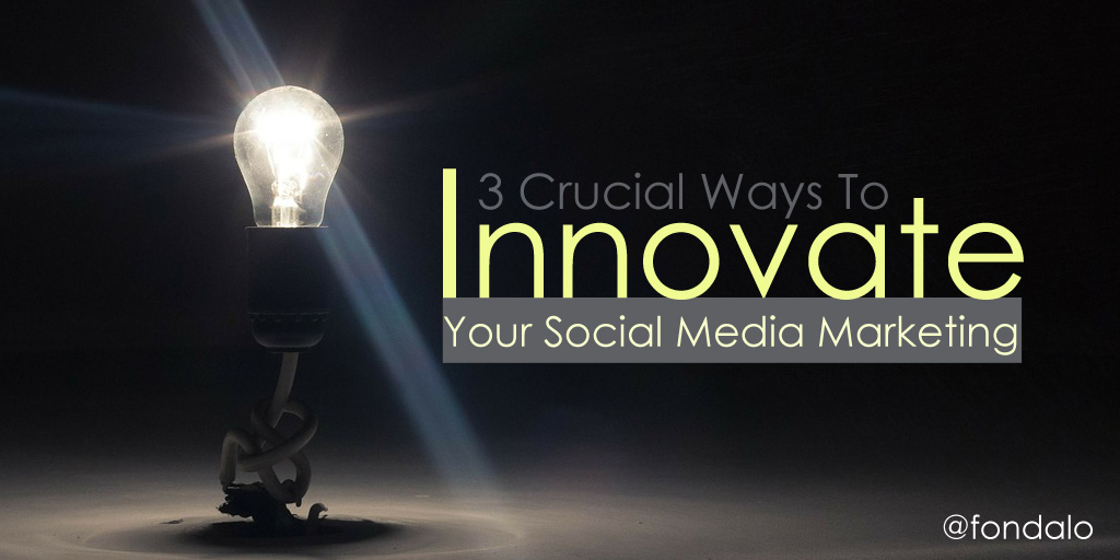 3 Crucial Ways To Innovate Your Social Media Marketing