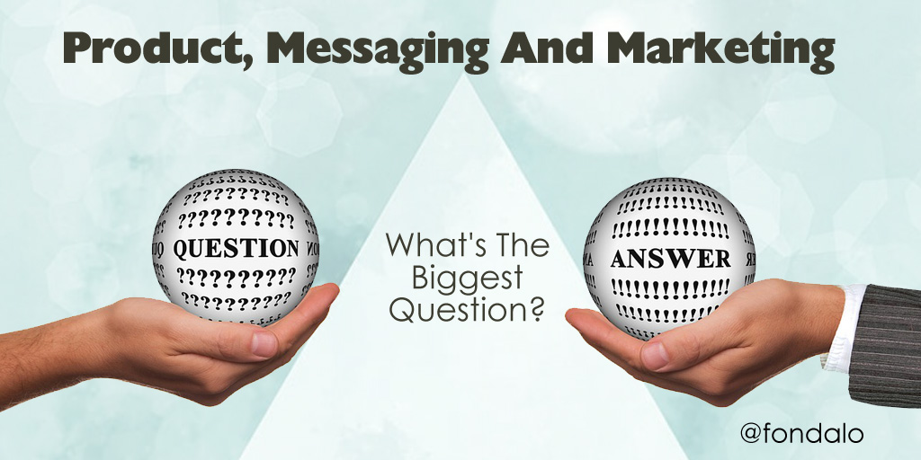 Product, Messaging And Marketing – What's The Biggest Question?