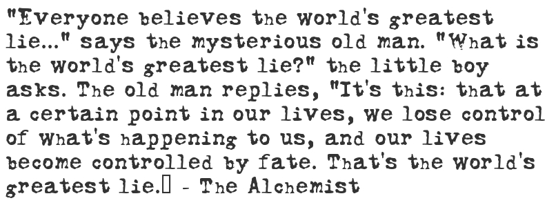 "Image result for ""Everyone believes the world's greatest lie"" says the old man. ""What is the world's greatest lie?"" the little boy asks. The old man replies, ""It's this: that at a certain point in our lives, we lose control of what's happening to us, and our lives become controlled by fate. That's the world's greatest lie.""-The Alchemist"