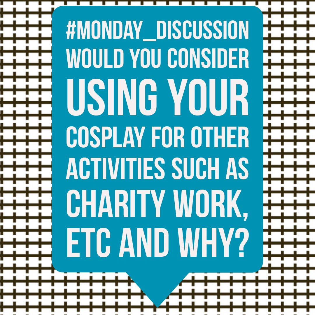 Monday Discussion : Would you consider using your cosplay for other activities such as charity work, etc and why?