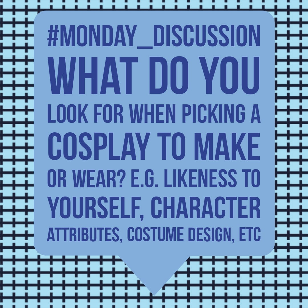 Monday Discussion : What do you look for when picking a Cosplay to make or wear?