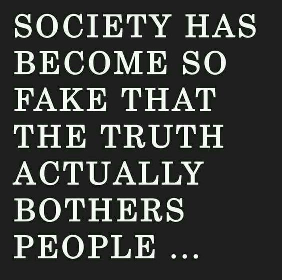 Society has become so fake that the truth...