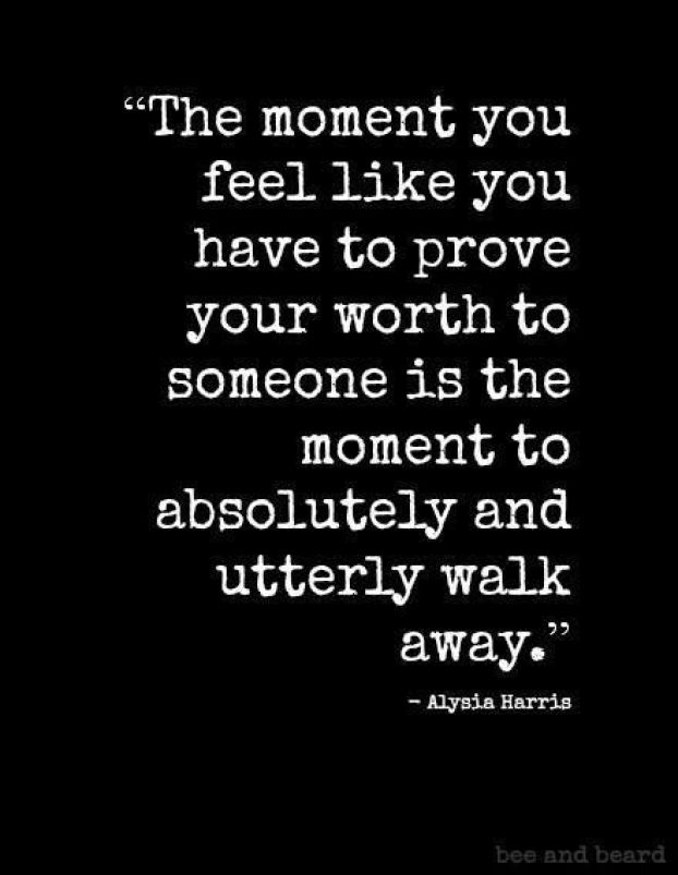 Don't feel like you have to prove your worth.
