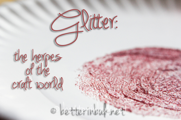 glitter - the herpes of the craft world