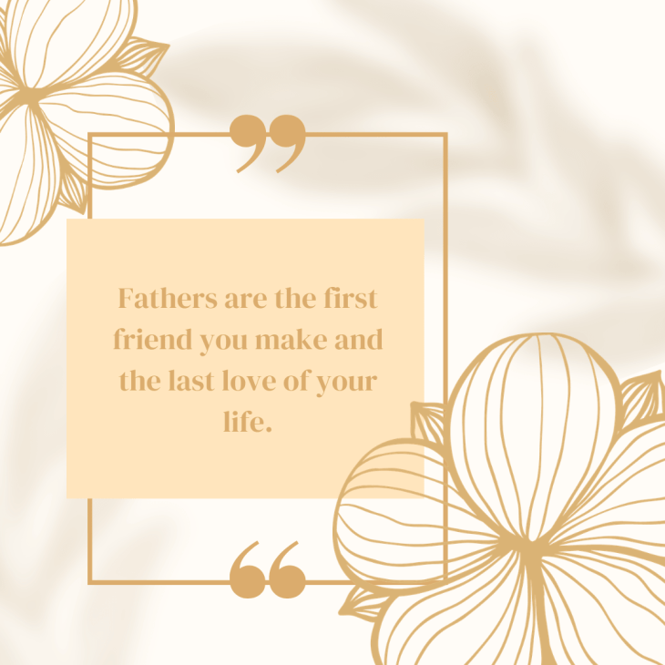 Fathers are the first friend you make and the last love of your life.