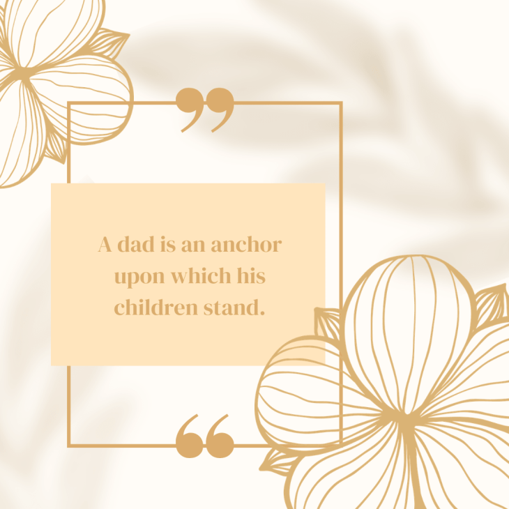 A dad is an anchor upon which his children stand.