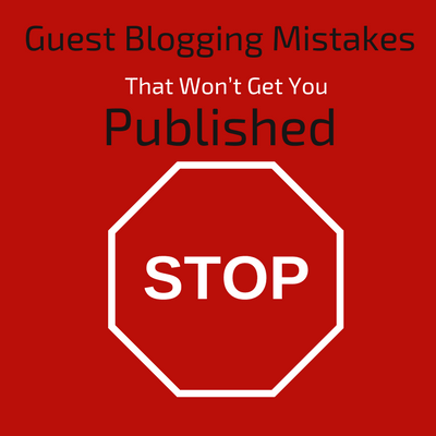 Guest Blogging Mistakes that wont get you published