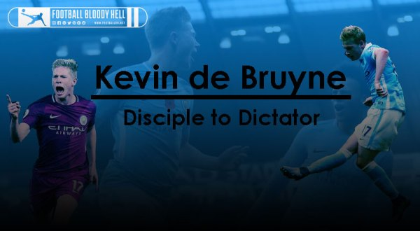 Kevin De Bruyne | Disciple to Dictator - Football Bloody Hell