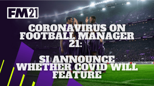 Coronavirus On Football Manager 21: SI Announce Whether COVID Will Feature