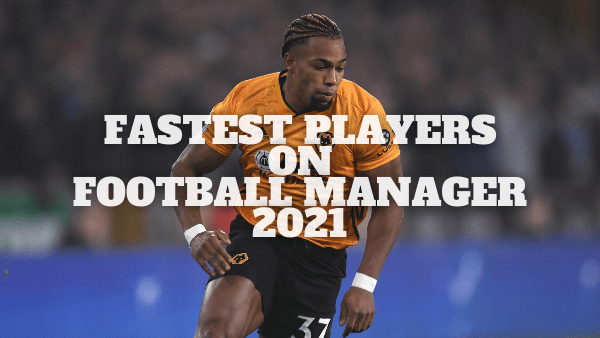 Fastest Players on Football Manager 2021
