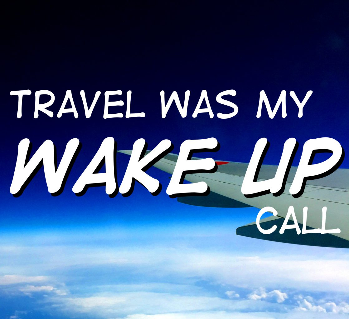 Travel Was My Wake Up Call
