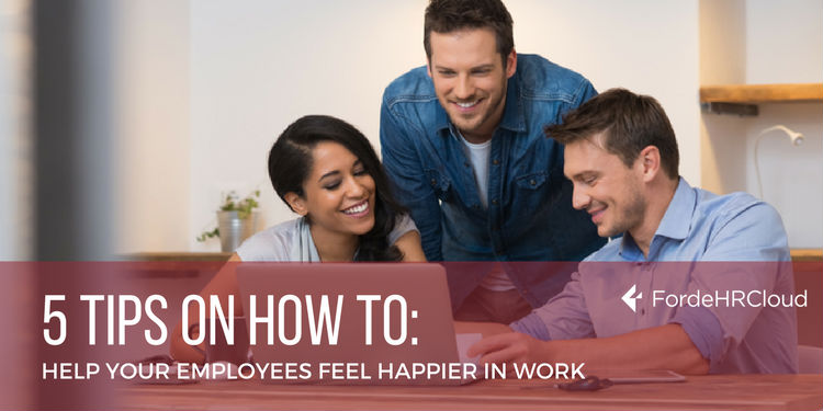 5 Tips On How to Help Your Employees Feel Happier at Work