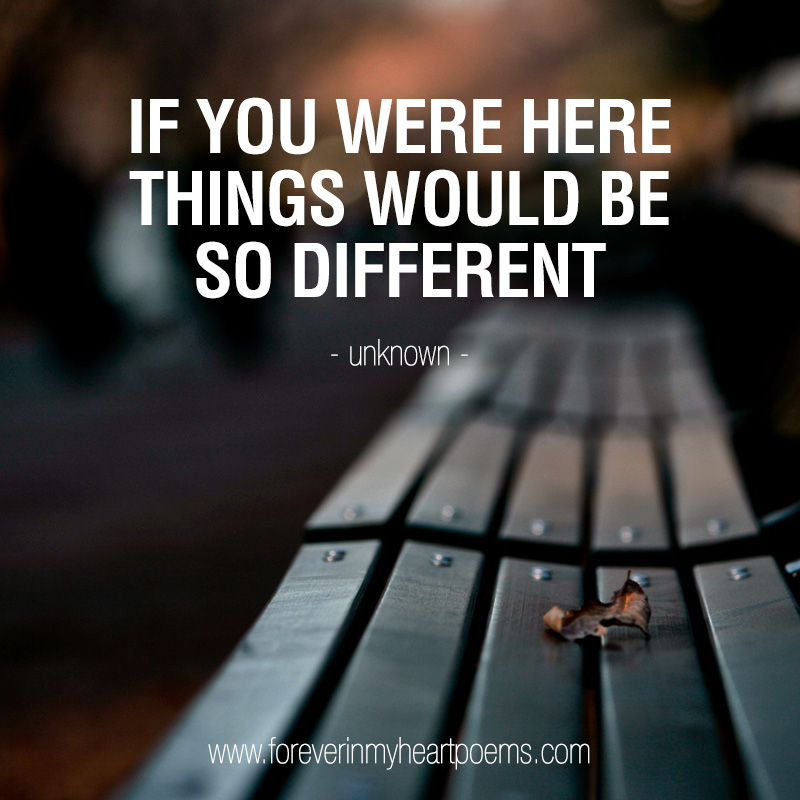 If you were here things would be so different.