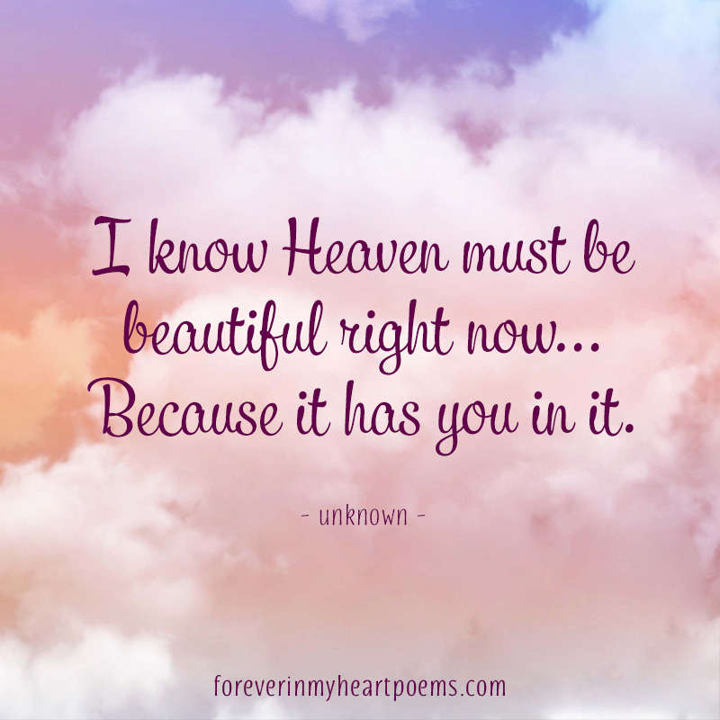 I know Heaven must be beautiful right now... Because it has you in it.