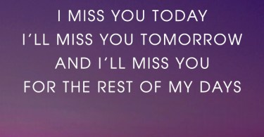 I missed you yesterday, I miss you today, I'll miss you tomorrow and I'll miss you for the rest of my days