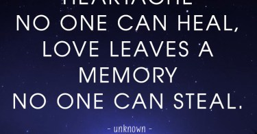 Death leaves a heartache no one can heal, love leaves a memory no one can steal