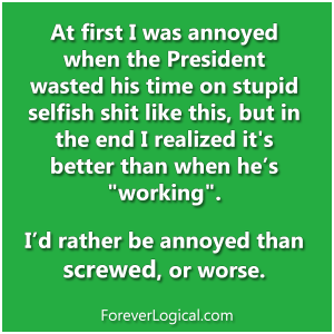 """At first I was annoyed when the President wasted his time on stupid selfish shit like this, but in the end I realized it's better than when he's """"working""""."""