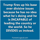 Trump fires up his base over divisive issues because he has no idea what he's doing and he is INCAPABLE of leading the country or the world. So he DIVIDES us instead.