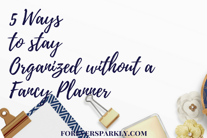 5 Ways to Stay Organized Without a Fancy Planner