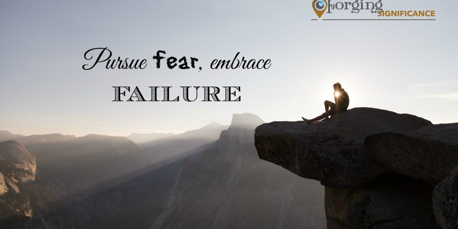 Pursue fear embrace failure