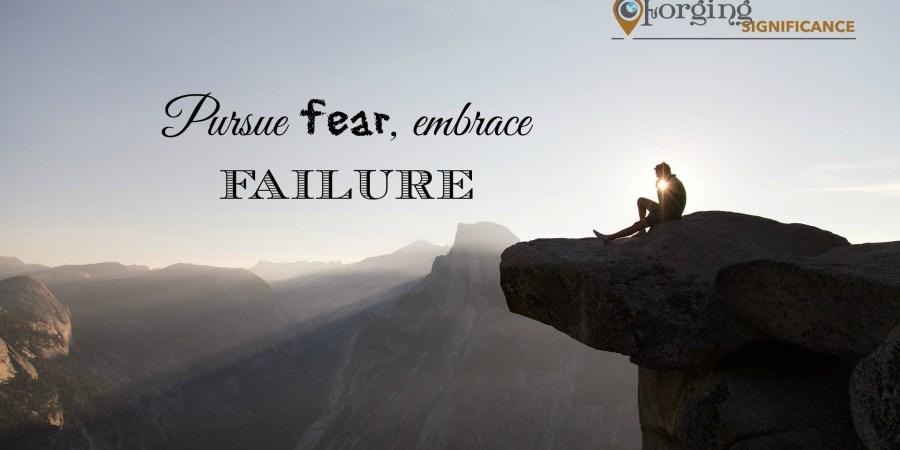 Pursue fear embrace failure