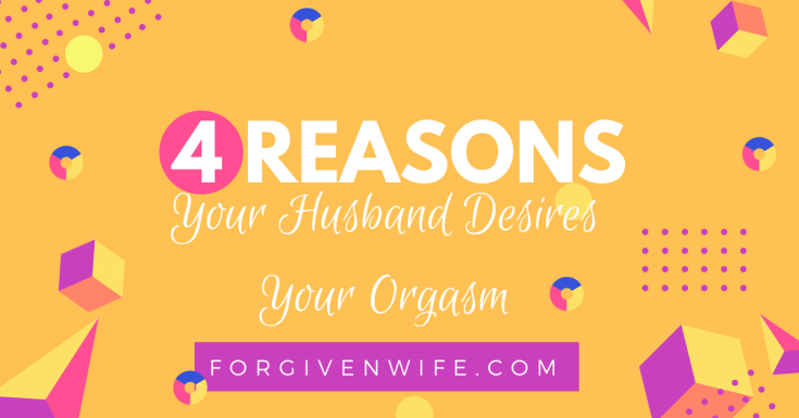 4 Reasons Your Husband Desires Your Orgasm  The Forgiven Wife