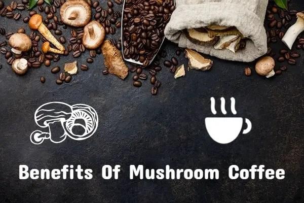 Amazing Benefits Of Drinking Mushroom Coffee