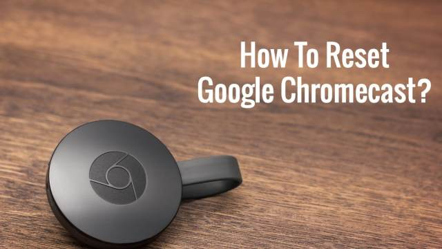 Chromecast Not Working? Here Is How To Factory Reset Google Chromecast