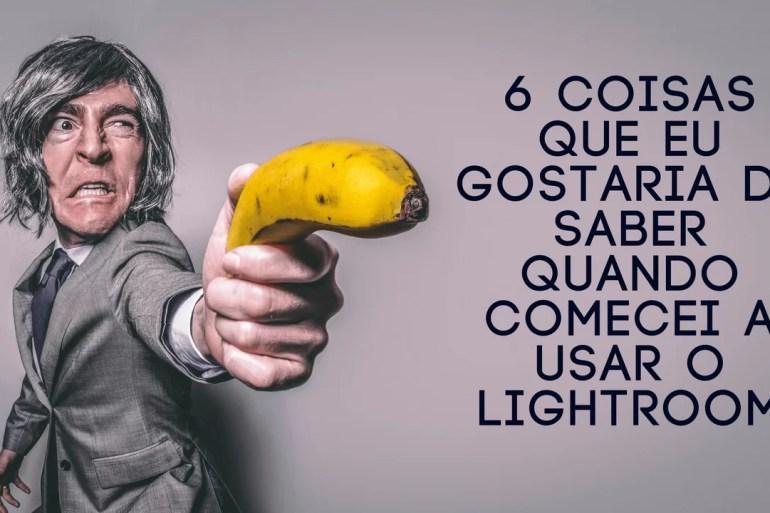 6 coisas que eu gostaria de saber quando comecei a usar o Lightroom
