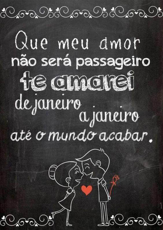 Que meu amor não será passageiro te amarei de Janeiro a Janeiro até o mundo acabar.