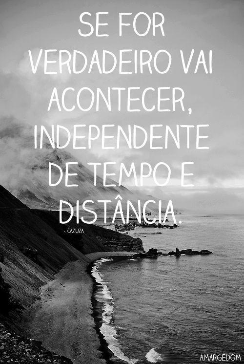 Sefor verdadeiro vai acontece, independente de tempo e distância.
