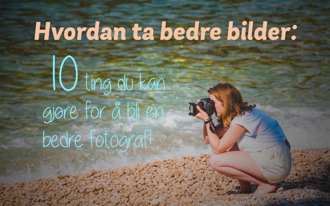 Hvordan ta bedre bilder – 10 ting du kan gjøre for å bli en bedre fotograf