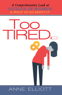 Too Tired: A Comprehensive Look at Fatigue in Women -- and What to Do About It