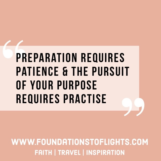 Preparation requires Patience & the Pursuit of your purpose requires Practise