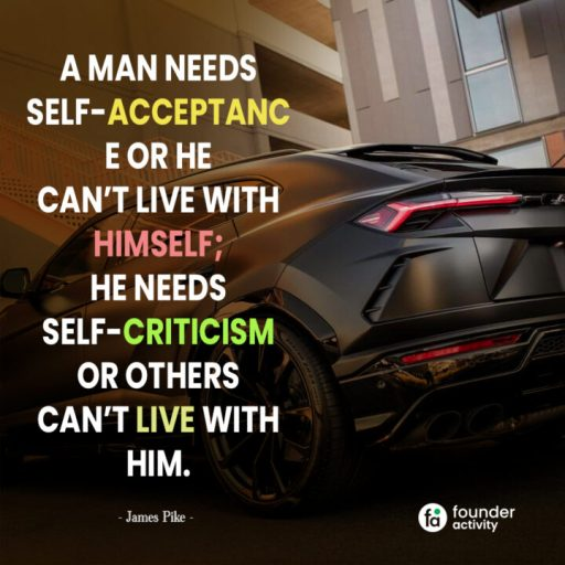A man needs self-acceptance or he can't live with himself; he needs self-criticism or others can't live with him. -James Pike-