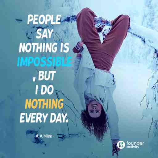 People say nothing is, But I do Nothing Every day. -A.A.Milne-