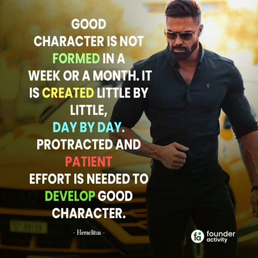 Good character is not formed in a week or a month. It is created little by little, Day by Day. Protracted and patient effort is needed to develop good character. -Hareclitus-