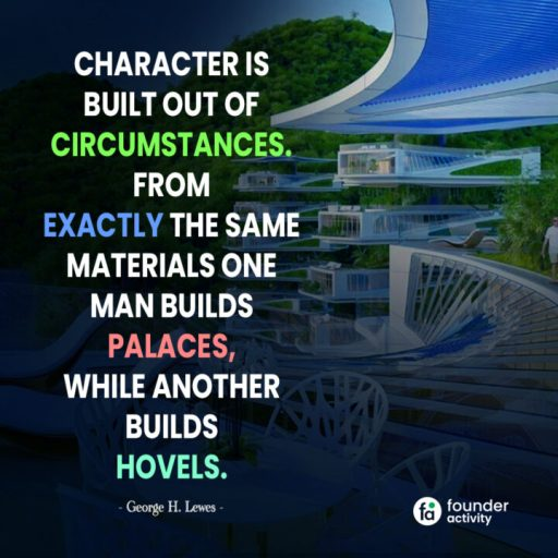 Character is Built out of circumstances from exactly the same materials one man builds palaces, While another builds hovels. -George H. Lewes-