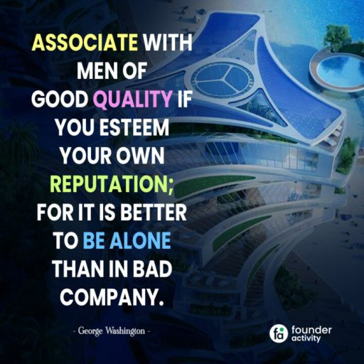 Associate with men of good quality if you esteem your own reputation; For it is better to be alone than in bad company. -George Washington-