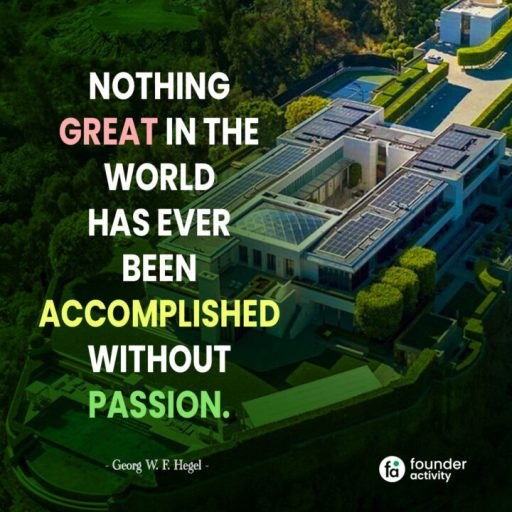 Nothing great in the world has ever been accomplished without passion. - Georg W. F. Hegel-