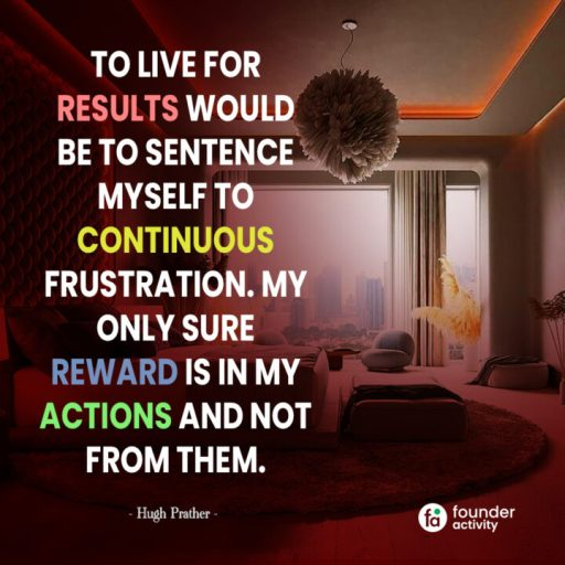 To live for results would be to sentence myself to continuous frustration. My only sure reward is in my actions and not from them. -Hugh Prather-