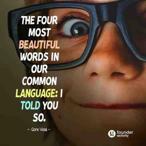 The four most beautiful words on our common language: I told you so. -Gore Vidal-