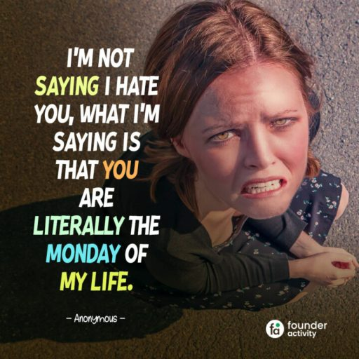 I'm not saying I hate you, what I'm saying is that you are literally the Monday of my life. -Anonymous-